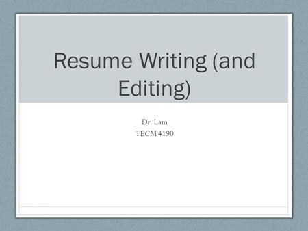 Resume Writing (and Editing) Dr. Lam TECM 4190. Questions… What's the purpose of a resume? How long (on average) do you think an HR professional looks.
