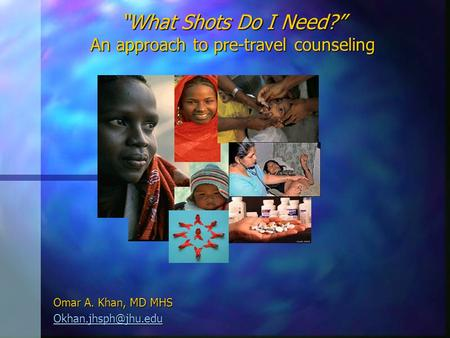"""What Shots Do I Need?"" An approach to pre-travel counseling Omar A. Khan, MD MHS"