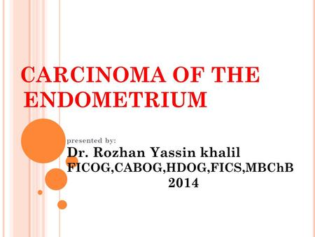 CARCINOMA OF THE ENDOMETRIUM presented by: Dr. Rozhan Yassin khalil FICOG,CABOG,HDOG,FICS,MBChB 2014.