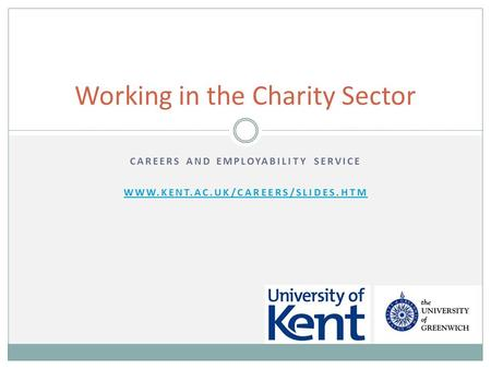 CAREERS AND EMPLOYABILITY SERVICE WWW.KENT.AC.UK/CAREERS/SLIDES.HTM Working in the Charity Sector.