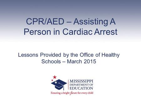 CPR/AED – Assisting A Person in Cardiac Arrest Lessons Provided by the Office of Healthy Schools – March 2015.