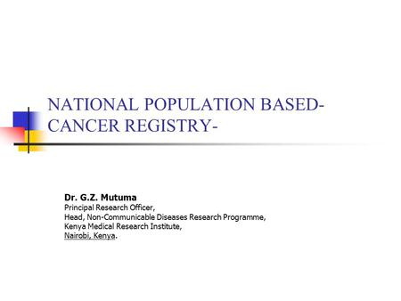 NATIONAL POPULATION BASED- CANCER REGISTRY- Dr. G.Z. Mutuma Principal Research Officer, Head, Non-Communicable Diseases Research Programme, Kenya Medical.