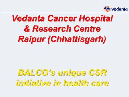 Vedanta Cancer Hospital & Research Centre Raipur (Chhattisgarh) BALCO's unique CSR initiative in health care.