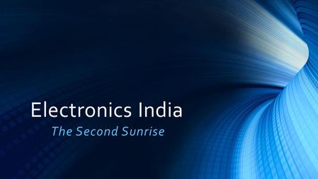 Electronics India The Second Sunrise. Content Why India? Emerging Opportunities Policy Environment.
