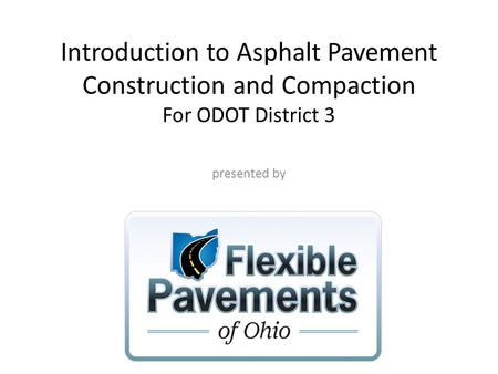 Introduction to Asphalt Pavement Construction and Compaction For ODOT District 3 presented by.