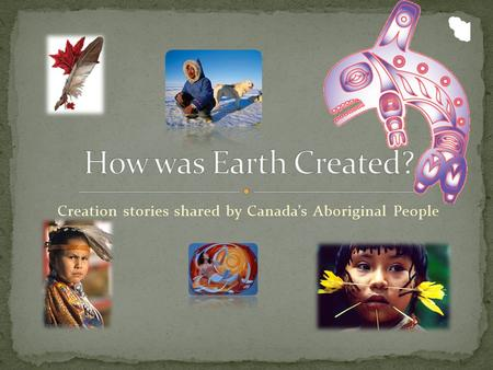 Creation stories shared by Canada's Aboriginal People.