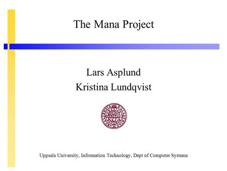The Mana Project Lars Asplund Kristina Lundqvist Uppsala University, Information Technology, Dept of Computer Systems.