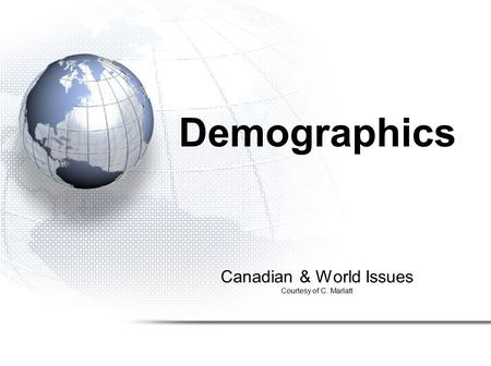 Canadian & World Issues Courtesy of C. Marlatt Demographics.