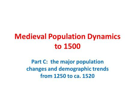 Medieval Population Dynamics to 1500 Part C: the major population changes and demographic trends from 1250 to ca. 1520.