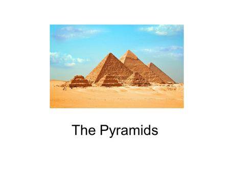 The Pyramids. In Ancient Egypt the pyramids are the burial places for kings, queens, and other people wealthy enough to afford them.