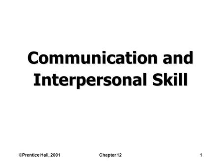 ©Prentice Hall, 2001Chapter 121 Communication and Interpersonal Skill.