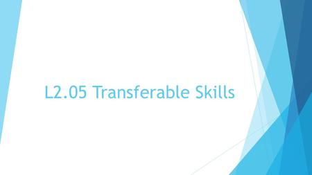 "L2.05 Transferable Skills. Transferable Skills Skills you use in one career that can transfer to another related career i.e.: anything that you can ""take."
