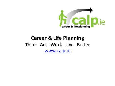 Career & Life Planning Think Act Work Live Better www.calp.ie.