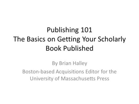 Publishing 101 The Basics on Getting Your Scholarly Book Published By Brian Halley Boston-based Acquisitions Editor for the University of Massachusetts.
