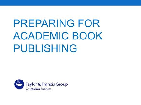 PREPARING FOR ACADEMIC BOOK PUBLISHING. What This Booklet Will Cover  Publishing Background: types of academic publishers and products, anatomy of a.