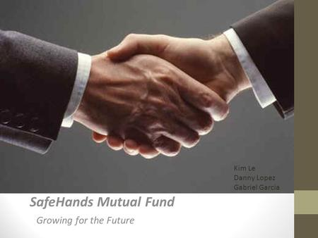 SafeHands Mutual Fund Growing for the Future Kim Le Danny Lopez Gabriel Garcia.