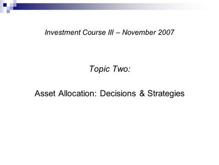 Investment Course III – November 2007 Topic Two: Asset Allocation: Decisions & Strategies.