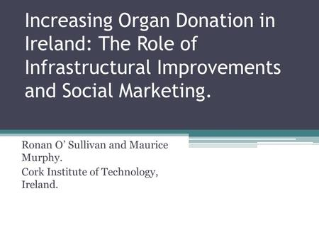Increasing Organ Donation in Ireland: The Role of Infrastructural Improvements and Social Marketing. Ronan O' Sullivan and Maurice Murphy. Cork Institute.