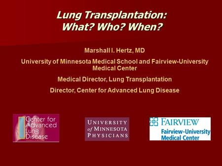 Lung Transplantation: What? Who? When? Marshall I. Hertz, MD University of Minnesota Medical School and Fairview-University Medical Center Medical Director,