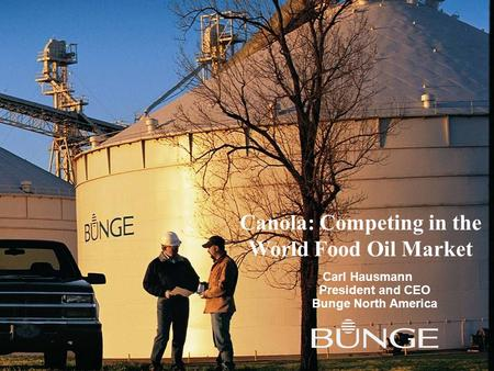 Canola: Competing in the World Food Oil Market Carl Hausmann President and CEO Bunge North America.