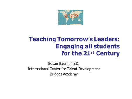 Teaching Tomorrow's Leaders: Engaging all students for the 21 st Century Susan Baum, Ph.D. International Center for Talent Development Bridges Academy.