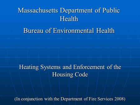 Massachusetts Department of Public Health Bureau of Environmental Health Heating Systems and Enforcement of the Housing Code (In conjunction with the Department.