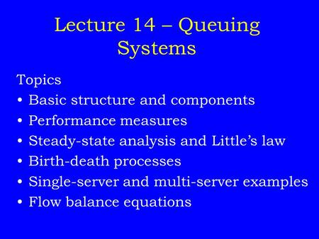 Lecture 14 – Queuing Systems Topics Basic structure and components Performance measures Steady-state analysis and Little's law Birth-death processes Single-server.