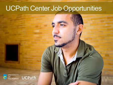 UCPath Center Job Opportunities. 2 UCPath is a core part of the University's strategy to maintain its academic excellence while improving services for.