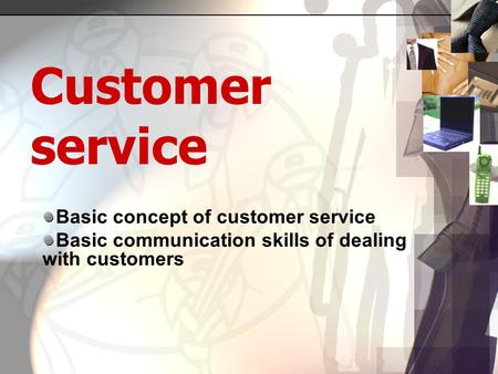 Customer service Basic concept of customer service Basic communication skills of dealing with customers.