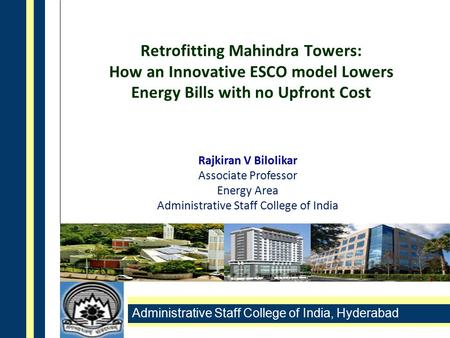 Administrative Staff College of India, Hyderabad Retrofitting Mahindra Towers: How an Innovative ESCO model Lowers Energy Bills with no Upfront Cost Rajkiran.