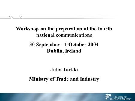Workshop on the preparation of the fourth national communications 30 September - 1 October 2004 Dublin, Ireland Juha Turkki Ministry of Trade and Industry.