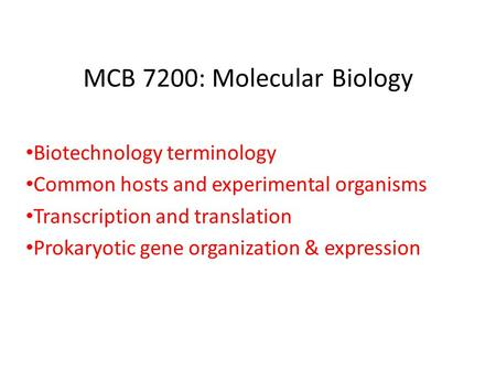 MCB 7200: Molecular Biology Biotechnology terminology Common hosts and experimental organisms Transcription and translation Prokaryotic gene organization.