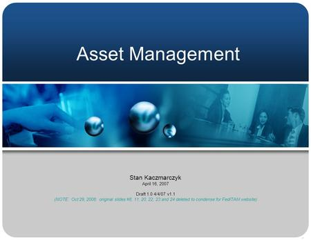 Asset Management Stan Kaczmarczyk April 16, 2007 Draft 1.0 4/4/07 v1.1 (NOTE: Oct 29, 2008: original slides #8, 11, 20, 22, 23 and 24 deleted to condense.