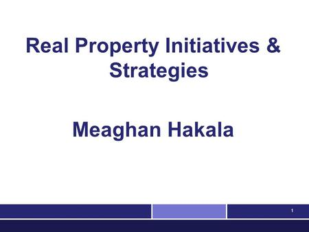 1 Real Property Initiatives & Strategies Meaghan Hakala.