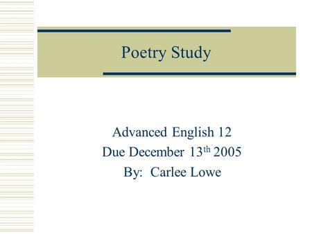 Poetry Study Advanced English 12 Due December 13 th 2005 By: Carlee Lowe.