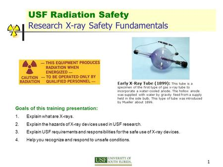 1 USF Radiation Safety Research X-ray Safety Fundamentals Goals of this training presentation: 1.Explain what are X-rays. 2.Explain the hazards of X-ray.