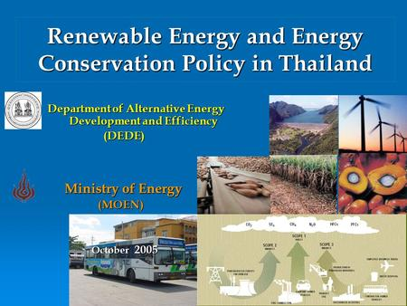 1 Renewable Energy and Energy Conservation Policy in Thailand Department of Alternative Energy Development and Efficiency (DEDE) (DEDE) Ministry of Energy.