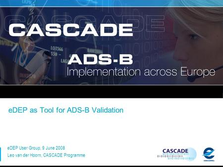 EDEP as Tool for ADS-B Validation eDEP User Group, 9 June 2008 Leo van der Hoorn, CASCADE Programme.