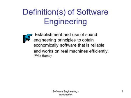 Software Engineering - Introduction 1 Definition(s) of Software Engineering Establishment and use of sound engineering principles to obtain economically.