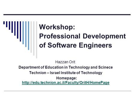Workshop: Professional Development of Software Engineers Hazzan Orit Department of Education in Technology and Scinece Technion – Israel Institute of Technology.