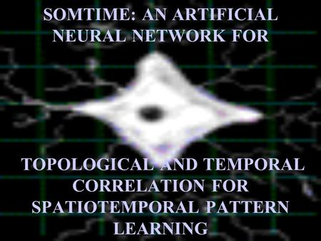 SOMTIME: AN ARTIFICIAL NEURAL NETWORK FOR TOPOLOGICAL AND TEMPORAL CORRELATION FOR SPATIOTEMPORAL PATTERN LEARNING.