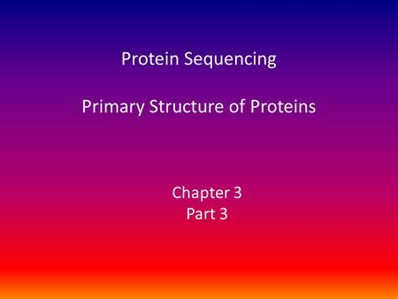 Protein Sequencing Primary Structure of Proteins Chapter 3 Part 3.