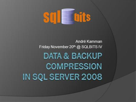 André Kamman Friday November 20 SQLBITS IV. About Me  André Kamman  > 20 years in IT  Main focus on complex SQL Server environments (or a whole.