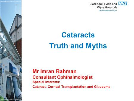 Mr Imran Rahman Consultant Ophthalmologist Special interests: Cataract, Corneal Transplantation and Glaucoma Cataracts Truth and Myths.