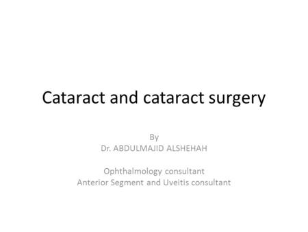 Cataract and cataract surgery By Dr. ABDULMAJID ALSHEHAH Ophthalmology consultant Anterior Segment and Uveitis consultant.