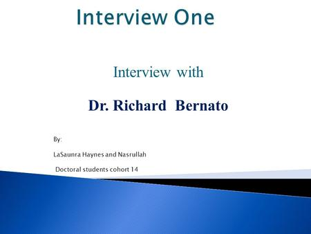 Interview with Dr. Richard Bernato By: LaSaunra Haynes and Nasrullah Doctoral students cohort 14.