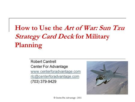 © <strong>Center</strong> For Advantage - 2005 How to Use the Art <strong>of</strong> War: Sun Tzu Strategy Card Deck for Military Planning Robert Cantrell <strong>Center</strong> For Advantage www.centerforadvantage.com.