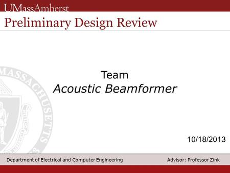 1 Department of Electrical and Computer Engineering Advisor: Professor Zink Team Acoustic Beamformer Preliminary Design Review 10/18/2013.