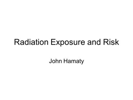 Radiation Exposure and Risk John Hamaty. Evaluation of Radiation Exposure Levels in Cine Cardiac Catheterization Laboratories American Association of.