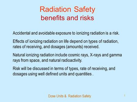 Dose Units & Radiation Safety 1 Radiation Safety benefits and risks Accidental and avoidable exposure to ionizing radiation is a risk. Effects of ionizing.